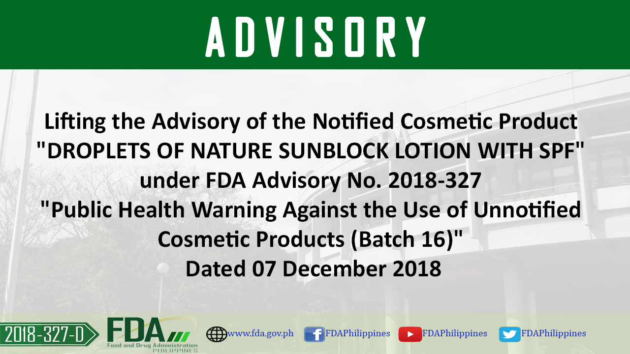 "FDA Advisory No. 2018-327-D || Lifting the Advisory of the Notified Cosmetic Product ""DROPLETS OF NATURE SUNBLOCK LOTION WITH SPF"" under FDA Advisory No. 2018-327 ""Public Health Warning Against the Use of Unnotified Cosmetic Products (Batch 16)"" Dated 07 December 2018"