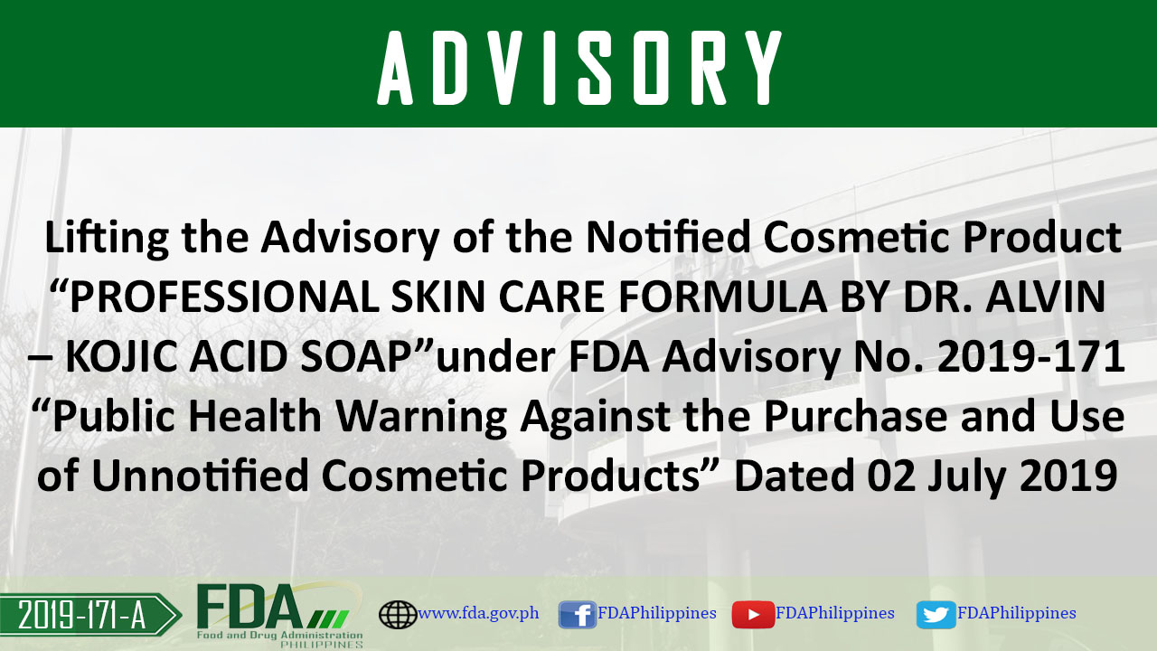 "FDA Advisory No. 2019-171-A || Lifting the Advisory of the Notified Cosmetic Product ""PROFESSIONAL SKIN CARE FORMULA BY DR. ALVIN – KOJIC ACID SOAP"" under FDA Advisory No. 2019-171 ""Public Health Warning Against the Purchase and Use of Unnotified Cosmetic Products"" Dated 02 July 2019"