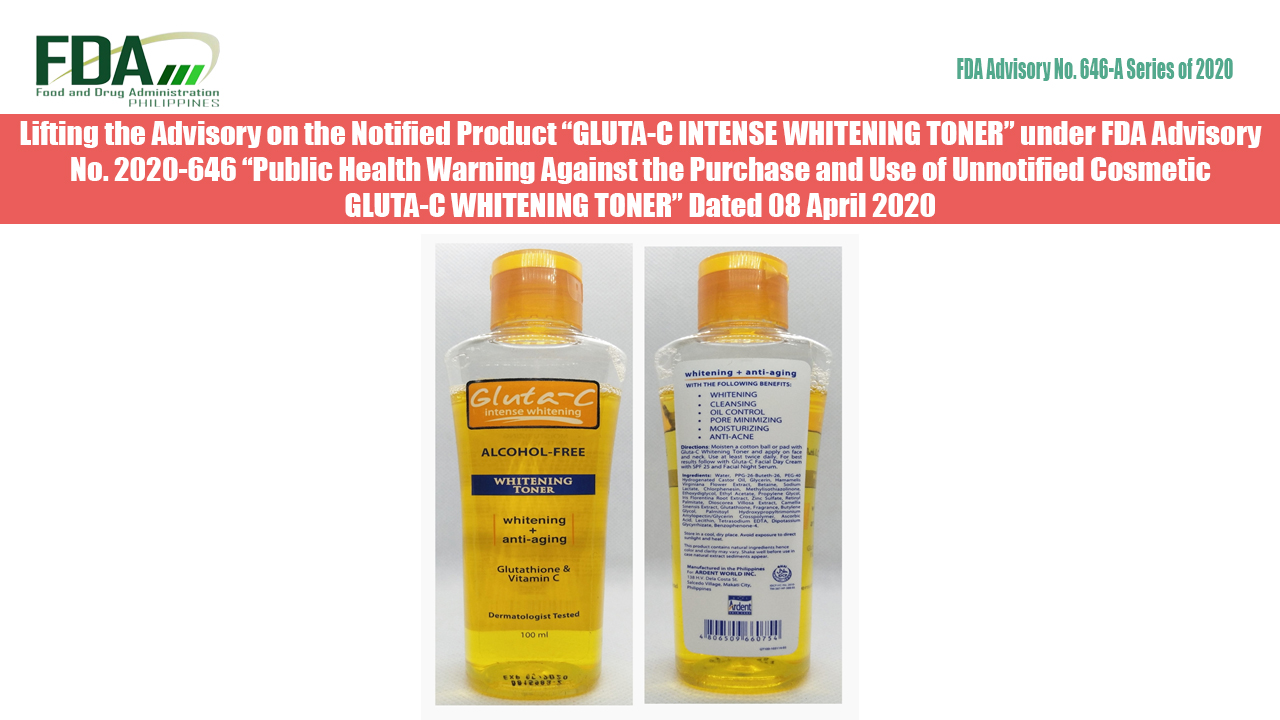 "FDA Advisory No. 2020-646-A || Lifting the Advisory on the Notified Product ""GLUTA-C INTENSE WHITENING TONER"" under FDA Advisory No. 2020-646 ""Public Health Warning Against the Purchase and Use of Unnotified Cosmetic GLUTA-C WHITENING TONER"" Dated 08 April 2020"